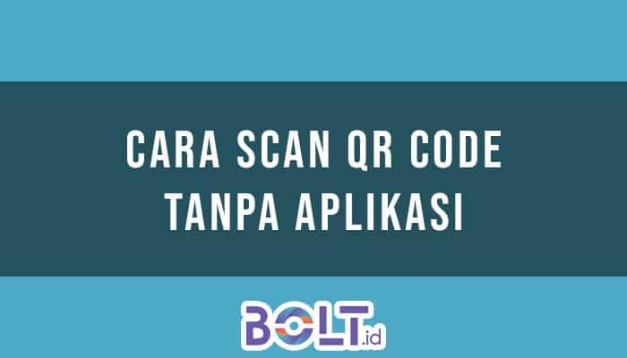 Cara Scan QR Code Tanpa Aplikasi